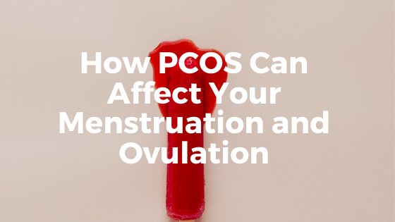 How PCOS Can Affect Your Menstruation and Ovulation
