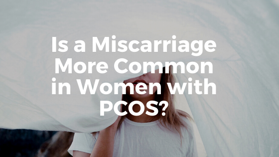 Is Miscarriage More Common for Women with PCOS?