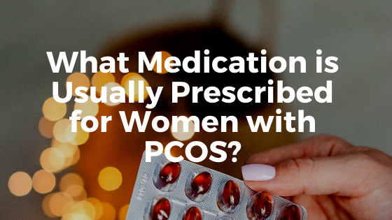 What Medication is Usually Prescribed for Women with PCOS?