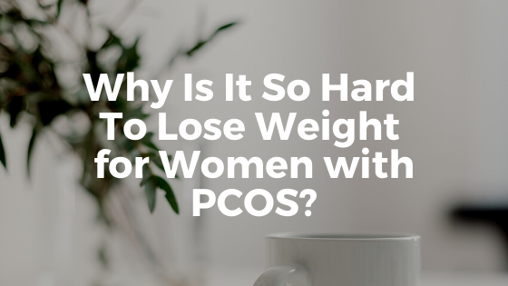 Why Is It Hard To Lose Weight for Women with PCOS?
