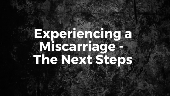 Experiencing a Miscarriage – The Next Steps